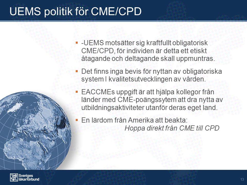 13 UEMS politik för CME/CPD  -UEMS motsätter sig kraftfullt obligatorisk CME/CPD, för individen är detta ett etiskt åtagande och deltagande skall uppmuntras.
