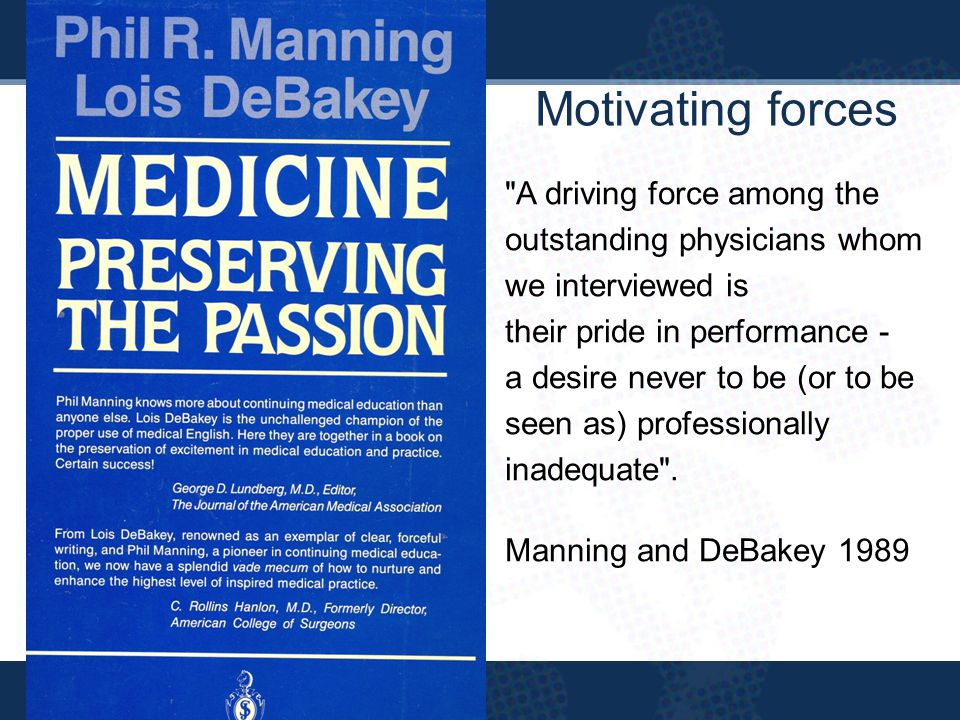 A driving force among the outstanding physicians whom we interviewed is their pride in performance - a desire never to be (or to be seen as) professionally inadequate .