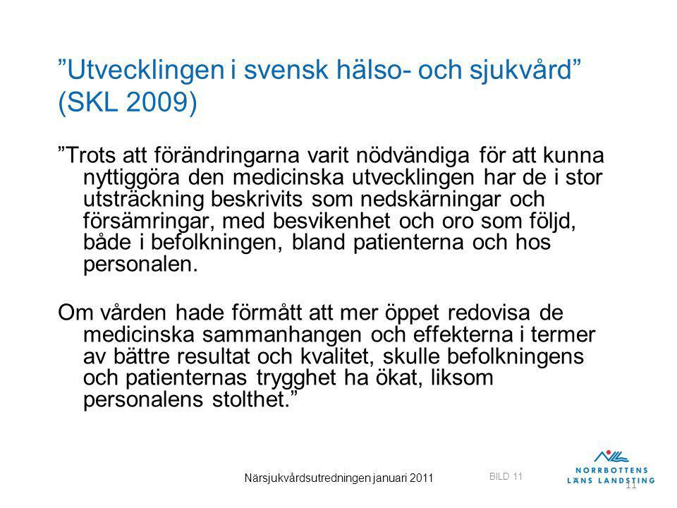 BILD 11 Närsjukvårdsutredningen januari 2011 11 Utvecklingen i svensk hälso- och sjukvård (SKL 2009) Trots att förändringarna varit nödvändiga för att kunna nyttiggöra den medicinska utvecklingen har de i stor utsträckning beskrivits som nedskärningar och försämringar, med besvikenhet och oro som följd, både i befolkningen, bland patienterna och hos personalen.
