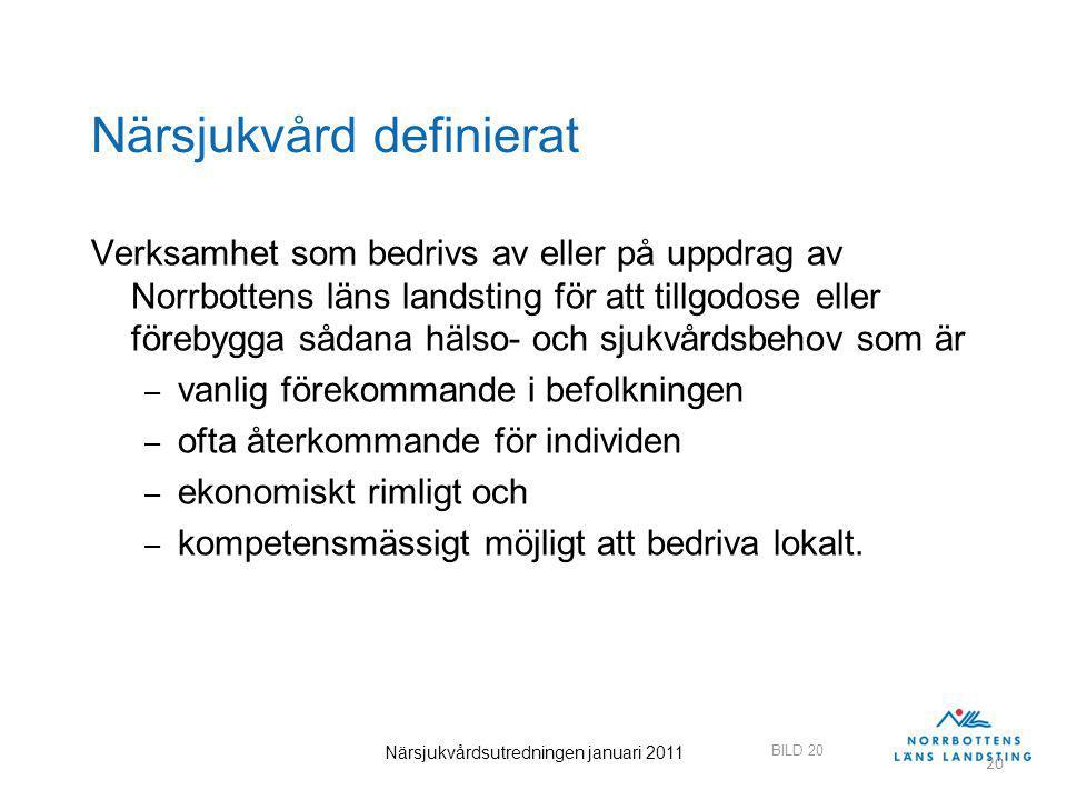 BILD 20 Närsjukvårdsutredningen januari 2011 20 Närsjukvård definierat Verksamhet som bedrivs av eller på uppdrag av Norrbottens läns landsting för att tillgodose eller förebygga sådana hälso- och sjukvårdsbehov som är – vanlig förekommande i befolkningen – ofta återkommande för individen – ekonomiskt rimligt och – kompetensmässigt möjligt att bedriva lokalt.