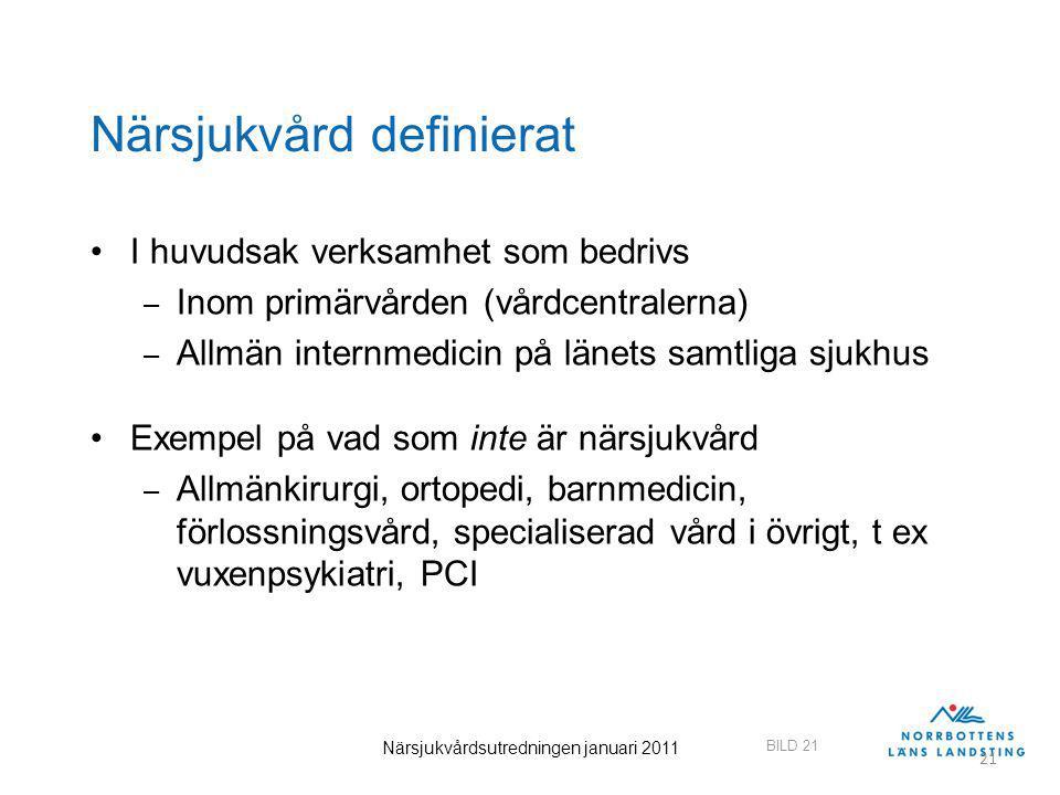 BILD 21 Närsjukvårdsutredningen januari 2011 21 Närsjukvård definierat I huvudsak verksamhet som bedrivs – Inom primärvården (vårdcentralerna) – Allmä