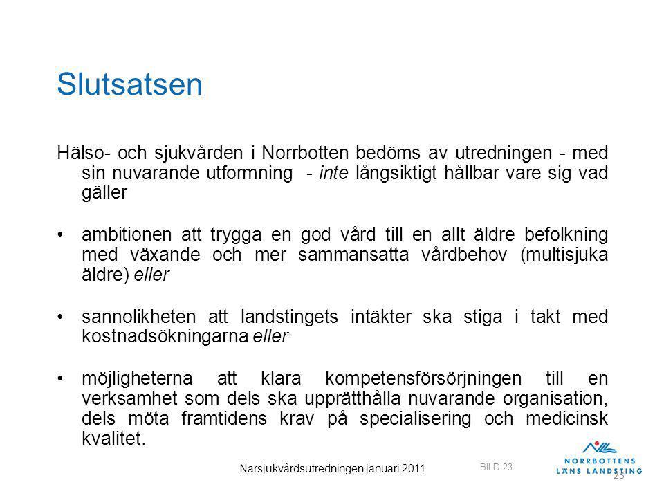 BILD 23 Närsjukvårdsutredningen januari 2011 23 Slutsatsen Hälso- och sjukvården i Norrbotten bedöms av utredningen - med sin nuvarande utformning - inte långsiktigt hållbar vare sig vad gäller ambitionen att trygga en god vård till en allt äldre befolkning med växande och mer sammansatta vårdbehov (multisjuka äldre) eller sannolikheten att landstingets intäkter ska stiga i takt med kostnadsökningarna eller möjligheterna att klara kompetensförsörjningen till en verksamhet som dels ska upprätthålla nuvarande organisation, dels möta framtidens krav på specialisering och medicinsk kvalitet.