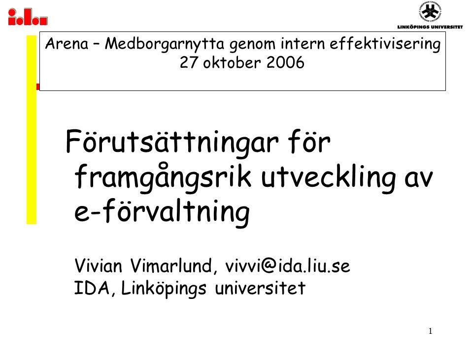 1 Arena – Medborgarnytta genom intern effektivisering 27 oktober 2006 Förutsättningar för framgångsrik utveckling av e-förvaltning Vivian Vimarlund, vivvi@ida.liu.se IDA, Linköpings universitet