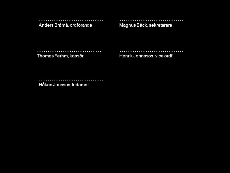 ………………………… Anders Bråmå, ordförande ………………………… Henrik Johnsson, vice ordf ………………………… Thomas Ferhm, kassör ………………………… Magnus Bäck, sekreterare ………………………… Håkan Jansson, ledamot