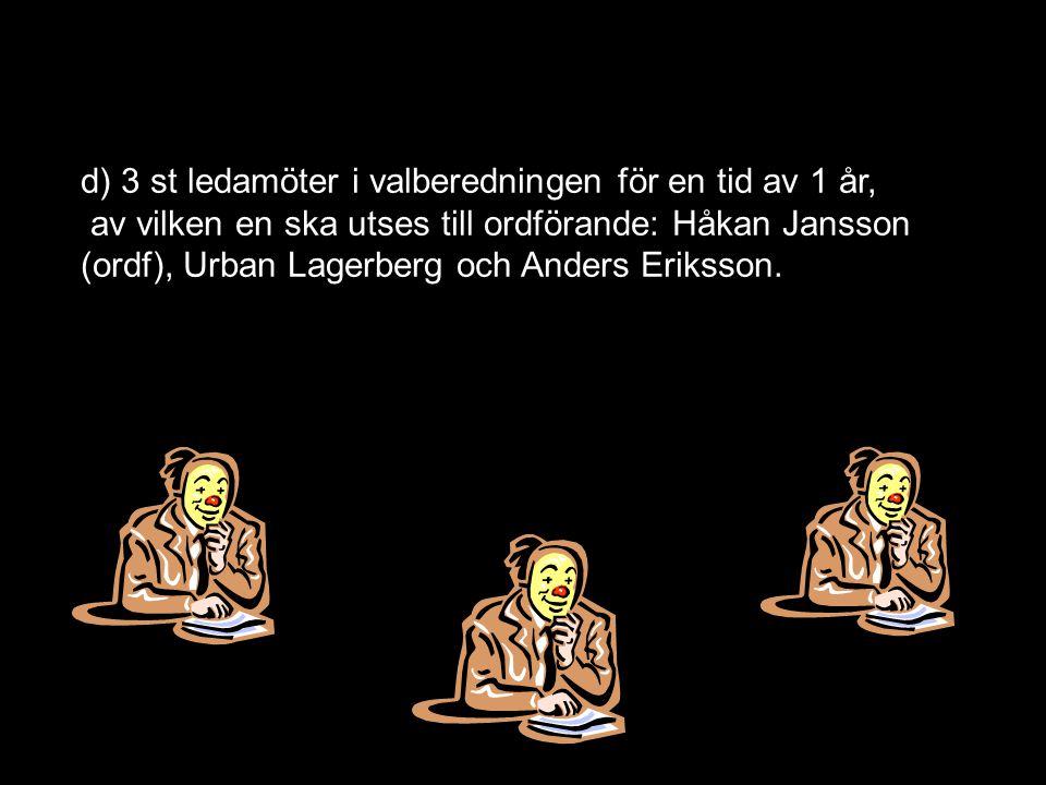 d) 3 st ledamöter i valberedningen för en tid av 1 år, av vilken en ska utses till ordförande: Håkan Jansson (ordf), Urban Lagerberg och Anders Eriksson.