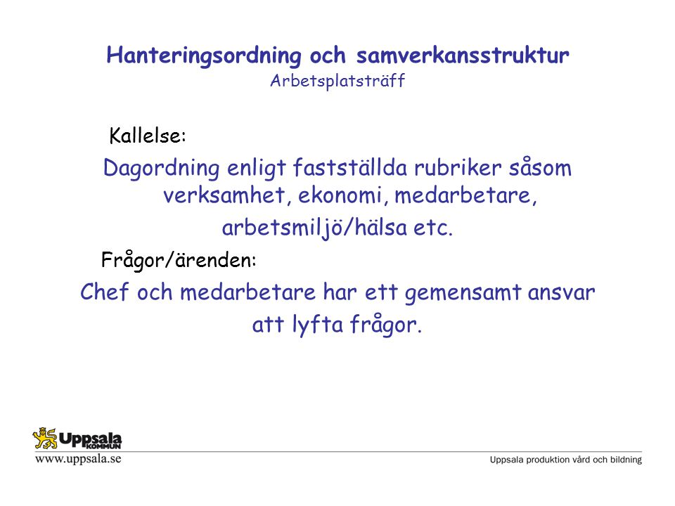 Hanteringsordning och samverkansstruktur Arbetsplatsträff Kallelse: Dagordning enligt fastställda rubriker såsom verksamhet, ekonomi, medarbetare, arbetsmiljö/hälsa etc.