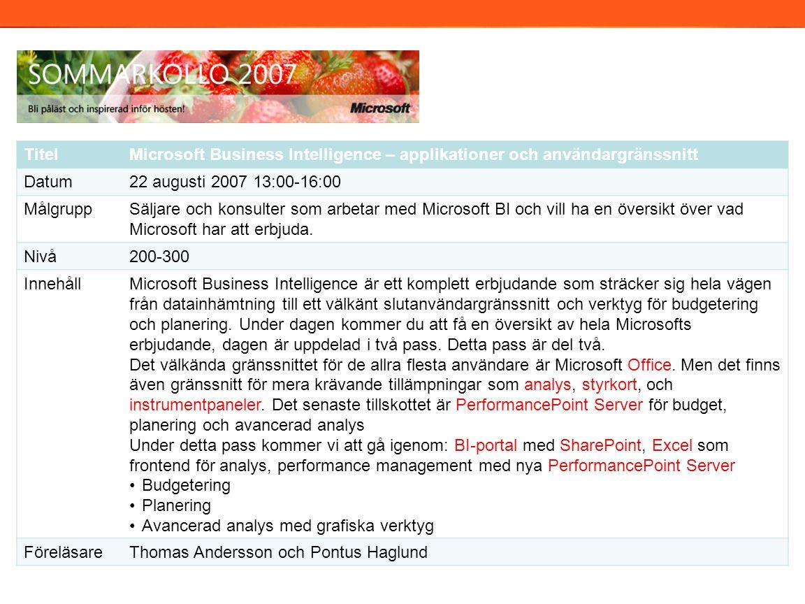 TitelMicrosoft Business Intelligence – applikationer och användargränssnitt Datum22 augusti 2007 13:00-16:00 MålgruppSäljare och konsulter som arbetar med Microsoft BI och vill ha en översikt över vad Microsoft har att erbjuda.
