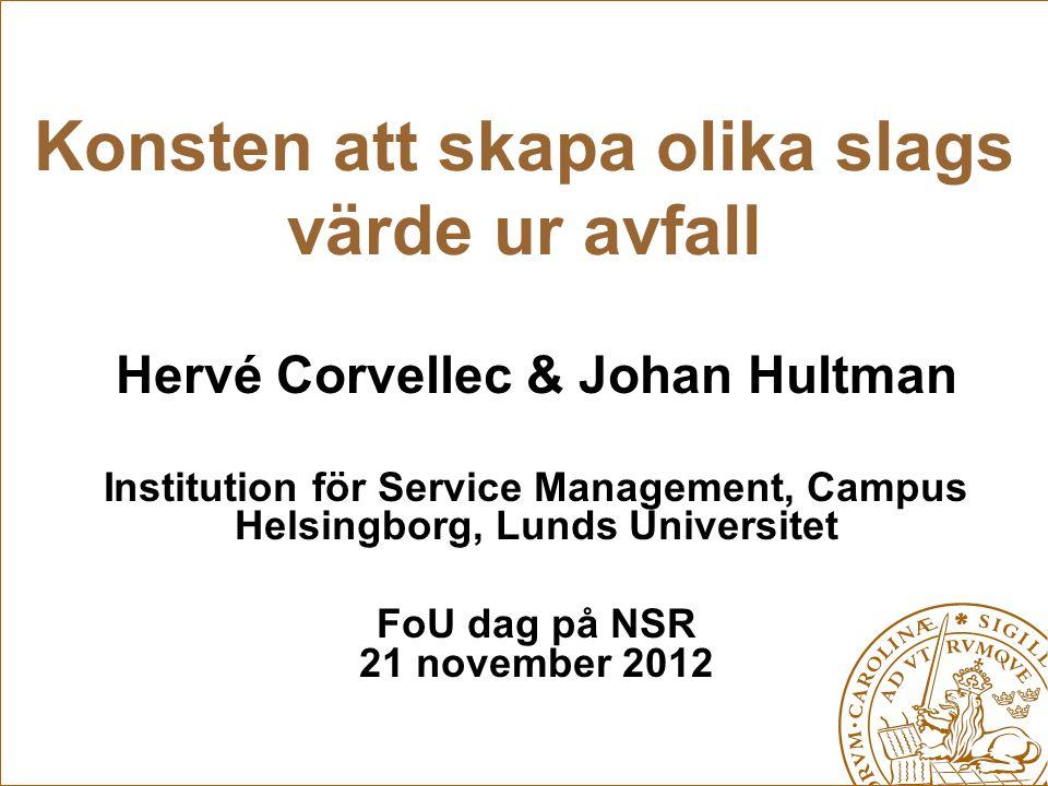 Konsten att skapa olika slags värde ur avfall Hervé Corvellec & Johan Hultman Institution för Service Management, Campus Helsingborg, Lunds Universite