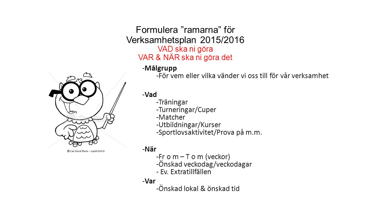 """Formulera """"ramarna"""" för Verksamhetsplan 2015/2016 VAD ska ni göra VAR & NÄR ska ni göra det -Målgrupp -För vem eller vilka vänder vi oss till för vår"""