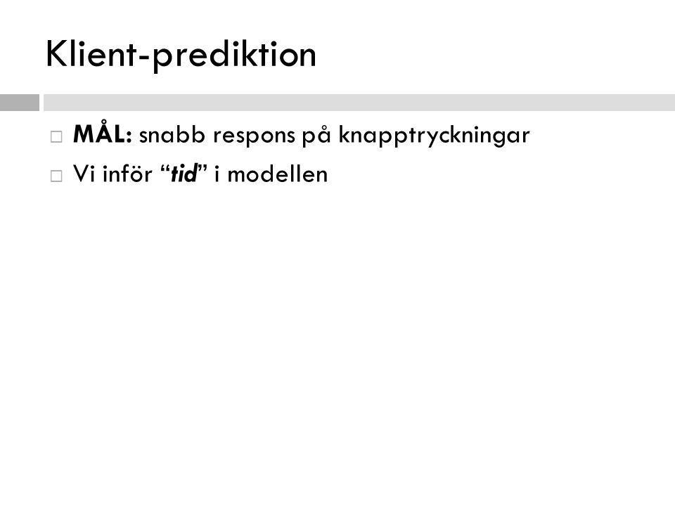 Klient-prediktion  MÅL: snabb respons på knapptryckningar  Vi inför tid i modellen