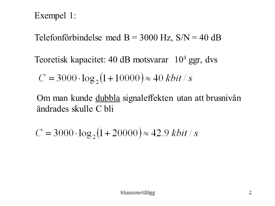 Shannon-tillägg2 Exempel 1: Telefonförbindelse med B = 3000 Hz, S/N = 40 dB Teoretisk kapacitet: 40 dB motsvarar 10 4 ggr, dvs Om man kunde dubbla signaleffekten utan att brusnivån ändrades skulle C bli