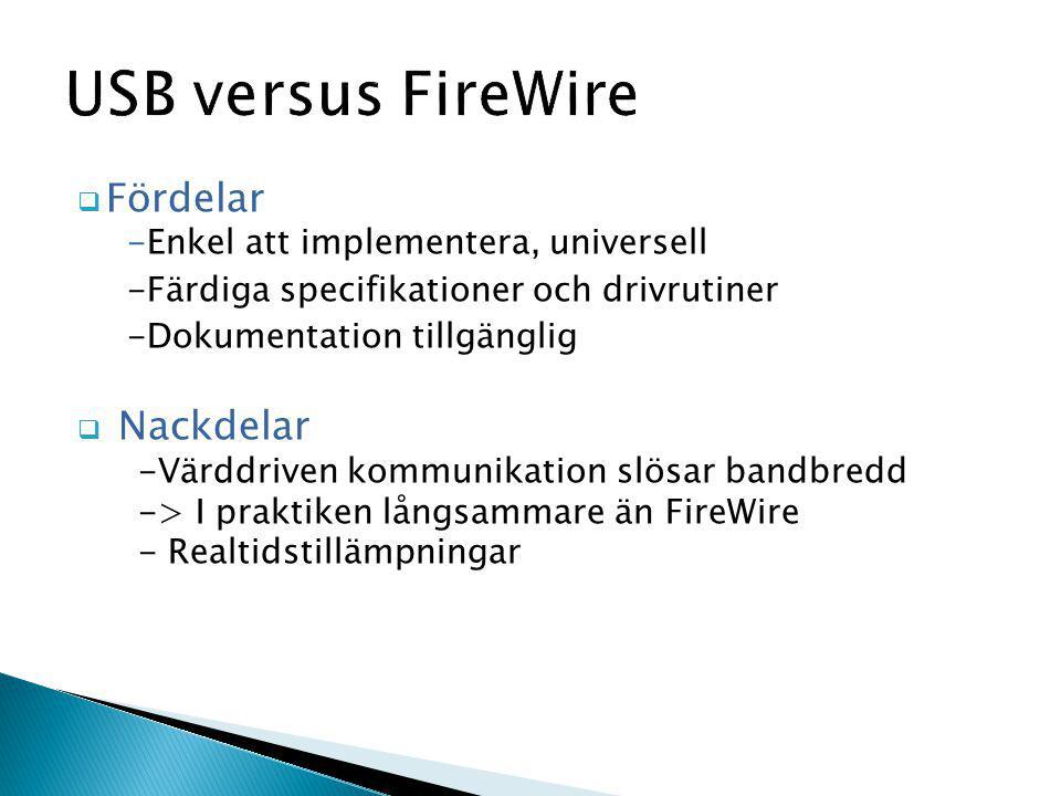 USB versus FireWire  Fördelar -Enkel att implementera, universell -Färdiga specifikationer och drivrutiner -Dokumentation tillgänglig  Nackdelar -Värddriven kommunikation slösar bandbredd -> I praktiken långsammare än FireWire - Realtidstillämpningar