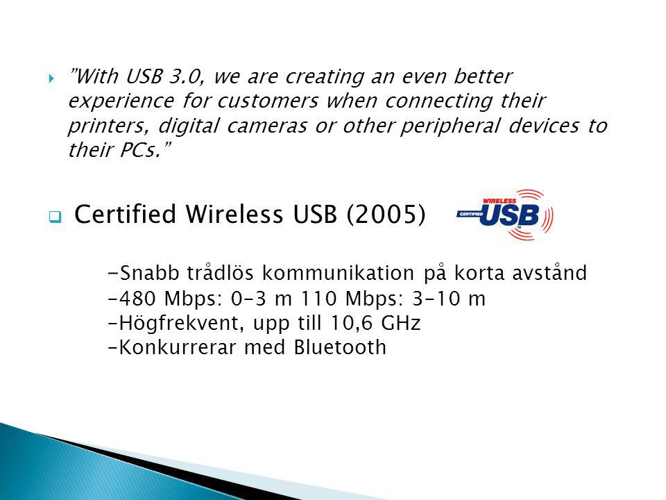  With USB 3.0, we are creating an even better experience for customers when connecting their printers, digital cameras or other peripheral devices to their PCs.  Certified Wireless USB (2005) - Snabb trådlös kommunikation på korta avstånd -480 Mbps: 0-3 m 110 Mbps: 3-10 m -Högfrekvent, upp till 10,6 GHz -Konkurrerar med Bluetooth