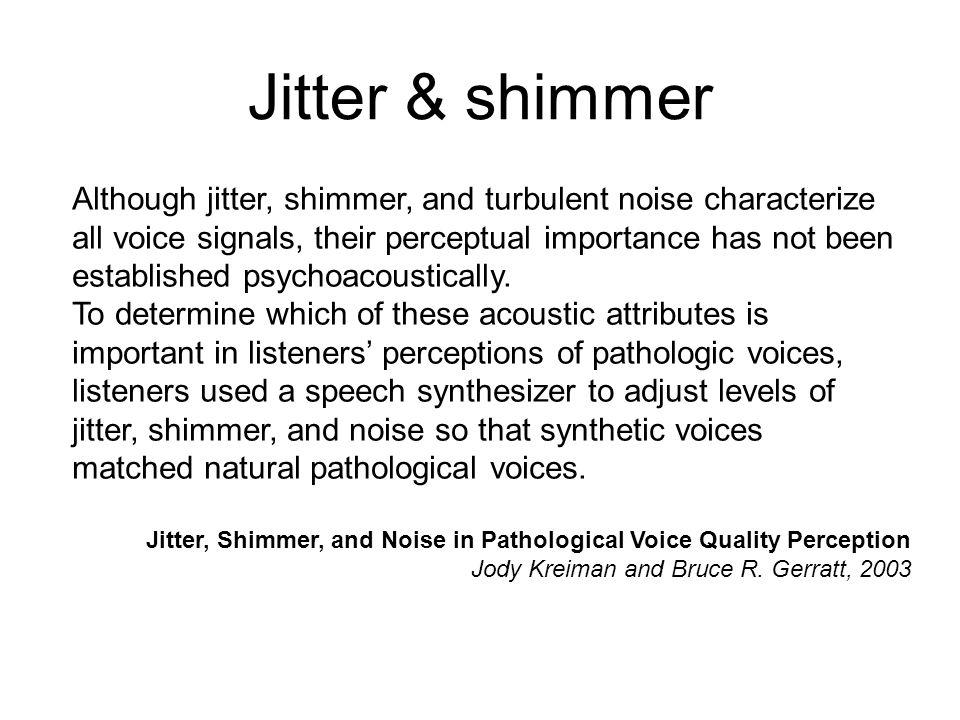 Undersökningar har gjorts i form av lyssnartest på syntetiskt framställda röstljud som belyser känsligheten för olika grader av oregelbundenhet och dä