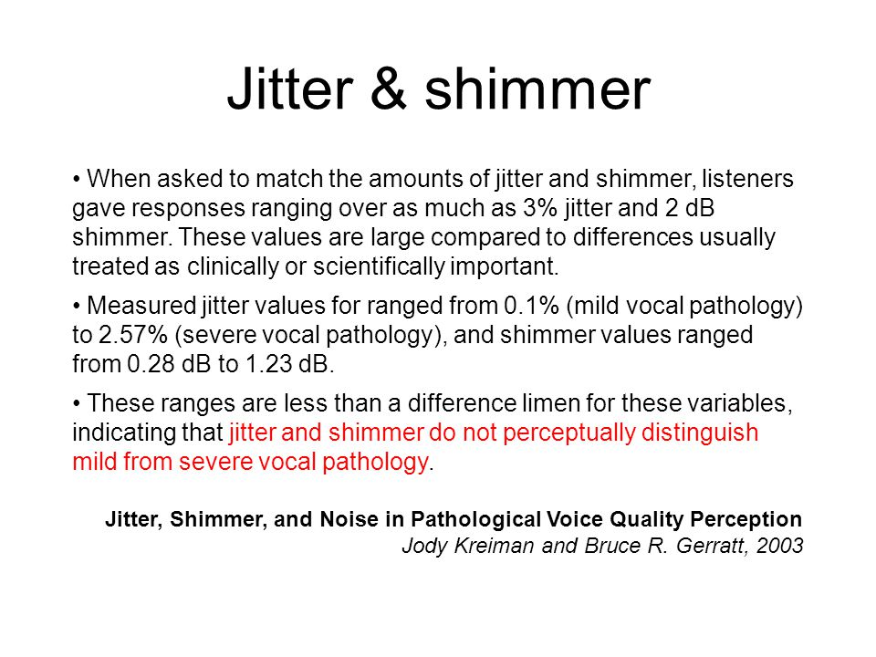 Jitter & shimmer When asked to match the amounts of jitter and shimmer, listeners gave responses ranging over as much as 3% jitter and 2 dB shimmer.