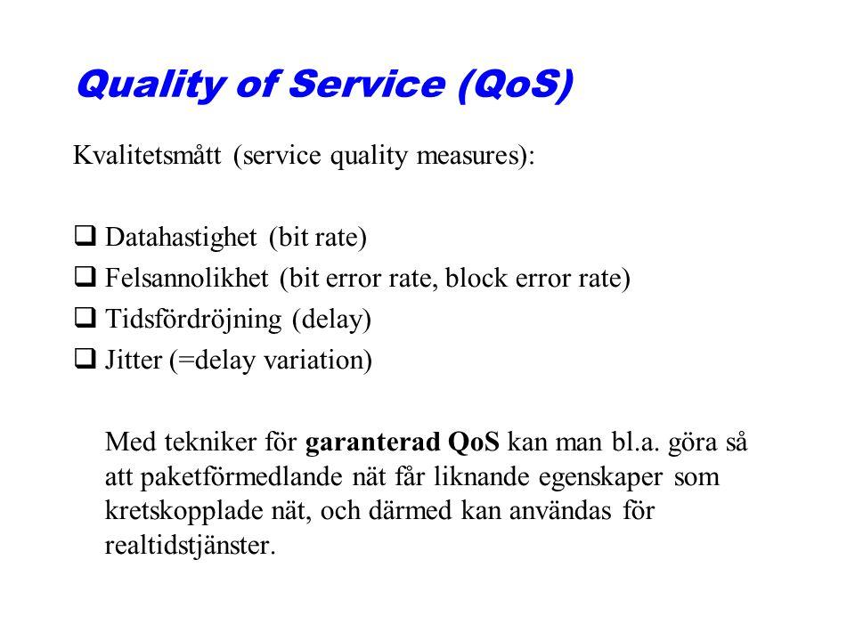 Quality of Service (QoS) Kvalitetsmått (service quality measures): qDatahastighet (bit rate) qFelsannolikhet (bit error rate, block error rate) qTidsfördröjning (delay) qJitter (=delay variation) Med tekniker för garanterad QoS kan man bl.a.