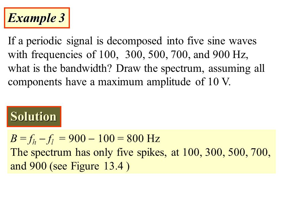 Example 3 If a periodic signal is decomposed into five sine waves with frequencies of 100, 300, 500, 700, and 900 Hz, what is the bandwidth? Draw the