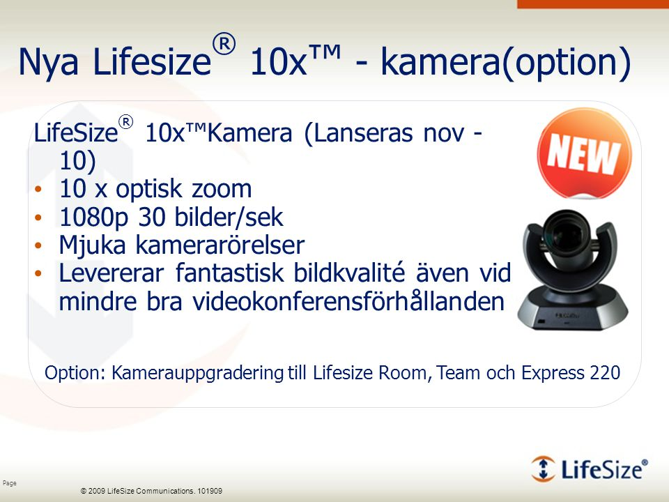 Page © 2009 LifeSize Communications. 101909 Nya Lifesize ® 10x ™ - kamera(option) LifeSize ® 10x™Kamera (Lanseras nov - 10) 10 x optisk zoom 1080p 30