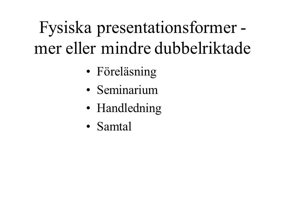 Fysiska presentationsformer - mer eller mindre dubbelriktade Föreläsning Seminarium Handledning Samtal