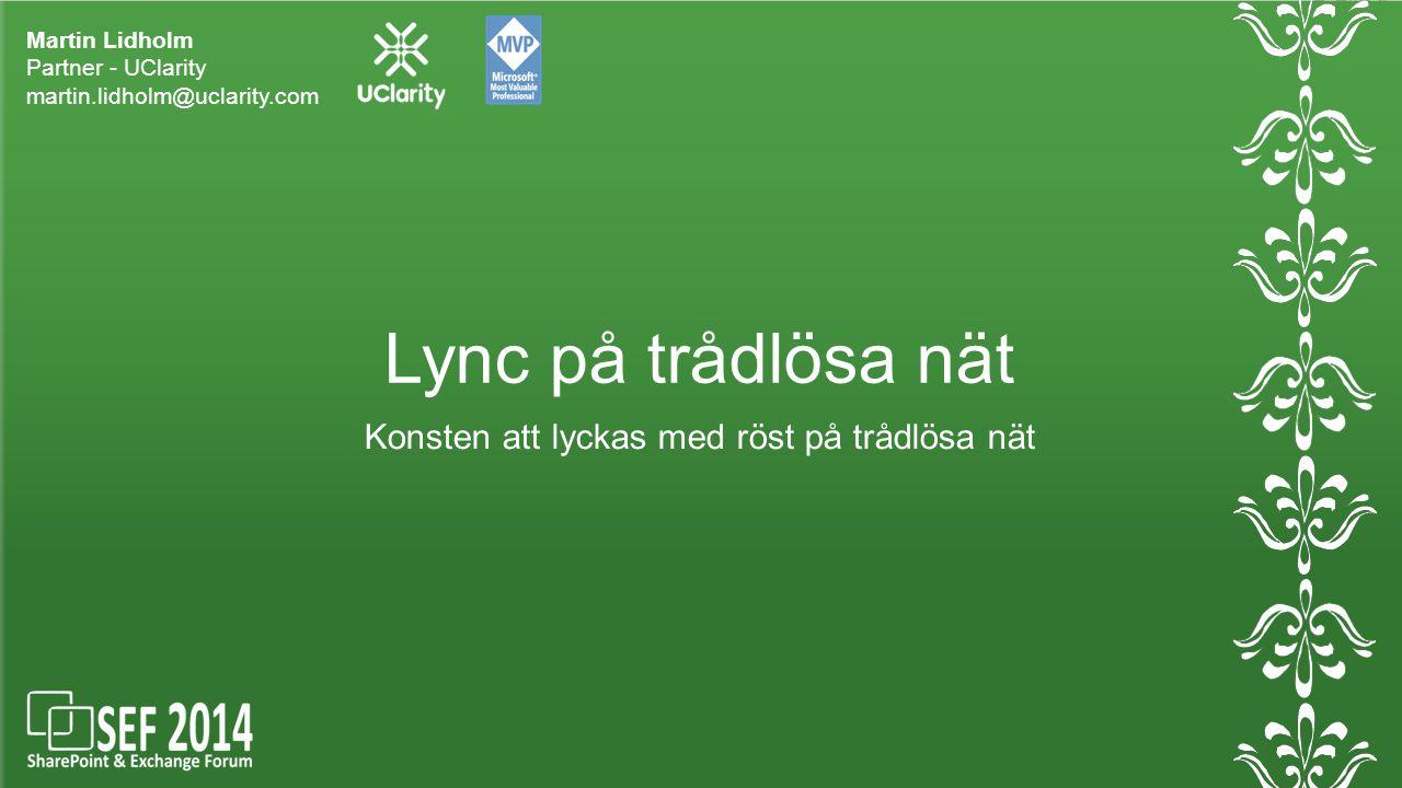 Lync på trådlösa nät Martin Lidholm Partner - UClarity martin.lidholm@uclarity.com Konsten att lyckas med röst på trådlösa nät