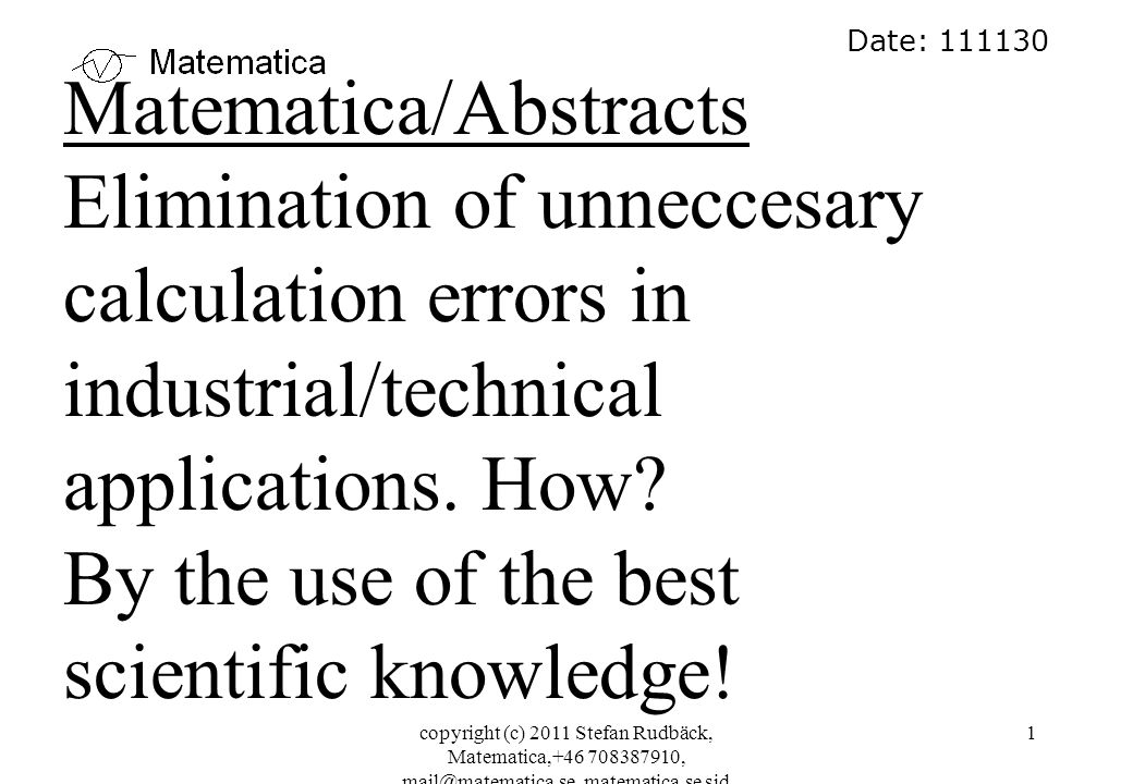copyright (c) 2011 Stefan Rudbäck, Matematica,+46 708387910, mail@matematica.se, matematica.se sid 1 Date: 111130 Matematica/Abstracts Elimination of unneccesary calculation errors in industrial/technical applications.