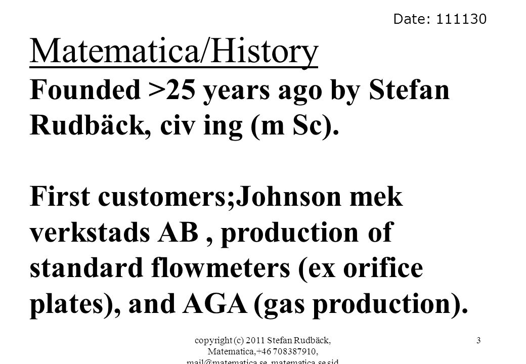 copyright (c) 2011 Stefan Rudbäck, Matematica,+46 708387910, mail@matematica.se, matematica.se sid 3 Date: 111130 Matematica/History Founded >25 years