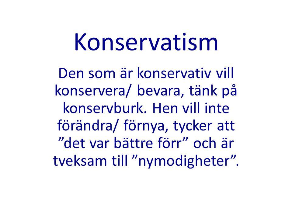 """Konservatism Den som är konservativ vill konservera/ bevara, tänk på konservburk. Hen vill inte förändra/ förnya, tycker att """"det var bättre förr"""" och"""