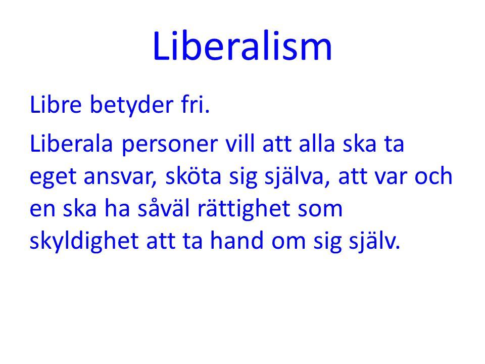 Liberalism Libre betyder fri. Liberala personer vill att alla ska ta eget ansvar, sköta sig själva, att var och en ska ha såväl rättighet som skyldigh