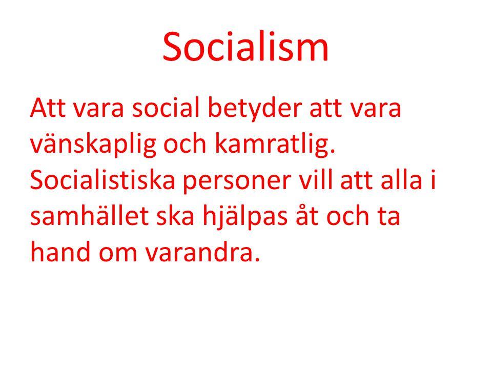 Socialism Att vara social betyder att vara vänskaplig och kamratlig. Socialistiska personer vill att alla i samhället ska hjälpas åt och ta hand om va