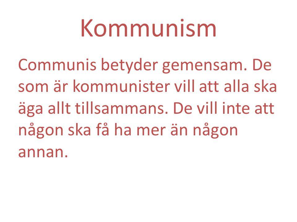 Kommunism Communis betyder gemensam. De som är kommunister vill att alla ska äga allt tillsammans. De vill inte att någon ska få ha mer än någon annan