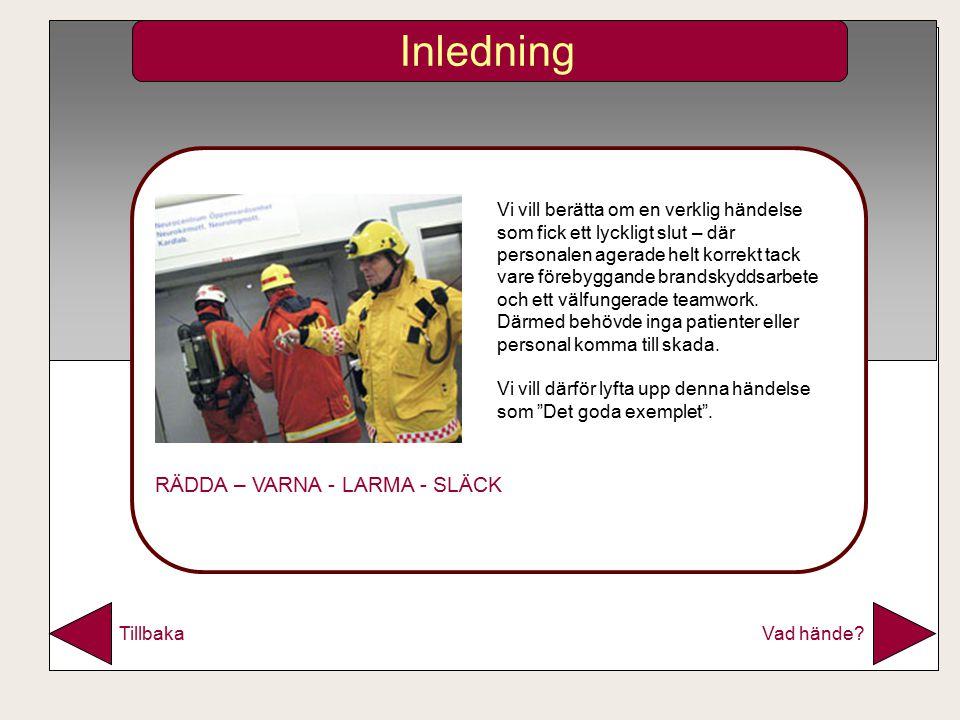 Vad hände Tillbaka Inledning Vi vill berätta om en verklig händelse som fick ett lyckligt slut – där personalen agerade helt korrekt tack vare förebyggande brandskyddsarbete och ett välfungerade teamwork.