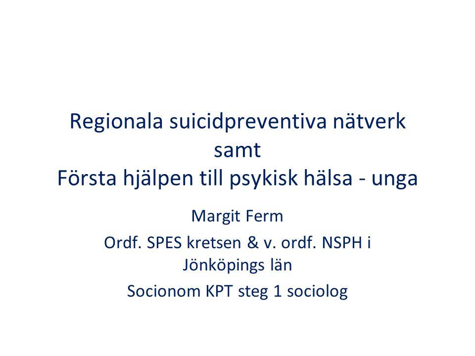 Regionala suicidpreventiva nätverk samt Första hjälpen till psykisk hälsa - unga Margit Ferm Ordf. SPES kretsen & v. ordf. NSPH i Jönköpings län Socio