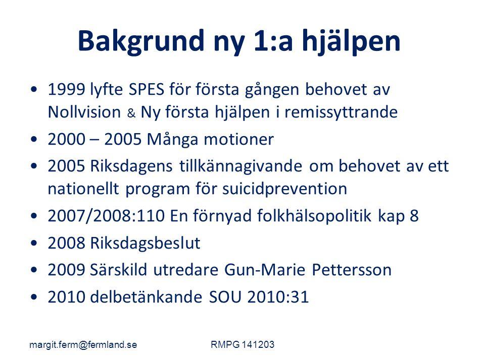 Bakgrund ny 1:a hjälpen 1999 lyfte SPES för första gången behovet av Nollvision & Ny första hjälpen i remissyttrande 2000 – 2005 Många motioner 2005 Riksdagens tillkännagivande om behovet av ett nationellt program för suicidprevention 2007/2008:110 En förnyad folkhälsopolitik kap 8 2008 Riksdagsbeslut 2009 Särskild utredare Gun-Marie Pettersson 2010 delbetänkande SOU 2010:31 margit.ferm@fermland.seRMPG 141203