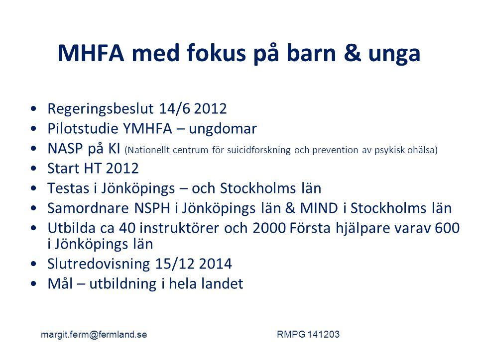 MHFA med fokus på barn & unga Regeringsbeslut 14/6 2012 Pilotstudie YMHFA – ungdomar NASP på KI (Nationellt centrum för suicidforskning och prevention av psykisk ohälsa) Start HT 2012 Testas i Jönköpings – och Stockholms län Samordnare NSPH i Jönköpings län & MIND i Stockholms län Utbilda ca 40 instruktörer och 2000 Första hjälpare varav 600 i Jönköpings län Slutredovisning 15/12 2014 Mål – utbildning i hela landet margit.ferm@fermland.seRMPG 141203