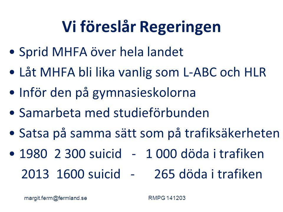 Vi föreslår Regeringen Sprid MHFA över hela landet Låt MHFA bli lika vanlig som L-ABC och HLR Inför den på gymnasieskolorna Samarbeta med studieförbunden Satsa på samma sätt som på trafiksäkerheten 1980 2 300 suicid - 1 000 döda i trafiken 2013 1600 suicid - 265 döda i trafiken margit.ferm@fermland.seRMPG 141203