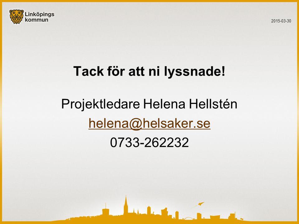 Tack för att ni lyssnade! Projektledare Helena Hellstén helena@helsaker.se 0733-262232 2015-03-30