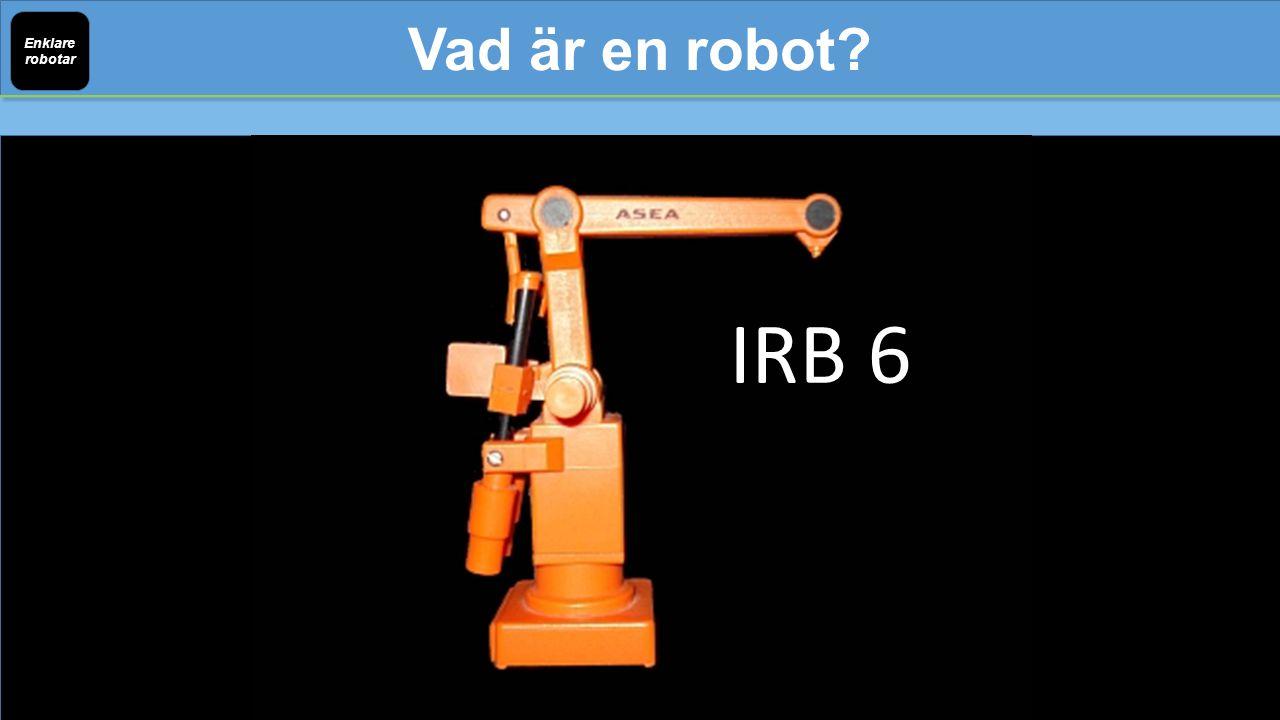 Vad är en robot Enklare robotar IRB 6