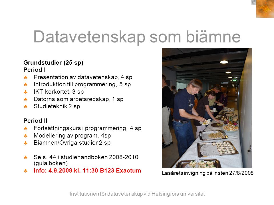 Institutionen för datavetenskap vid Helsingfors universitet Datavetenskap som biämne Grundstudier (25 sp) Period I  Presentation av datavetenskap, 4 sp  Introduktion till programmering, 5 sp  IKT-körkortet, 3 sp  Datorns som arbetsredskap, 1 sp  Studieteknik 2 sp Period II  Fortsättningskurs i programmering, 4 sp  Modellering av program, 4sp  Biämnen/Övriga studier 2 sp  Se s.