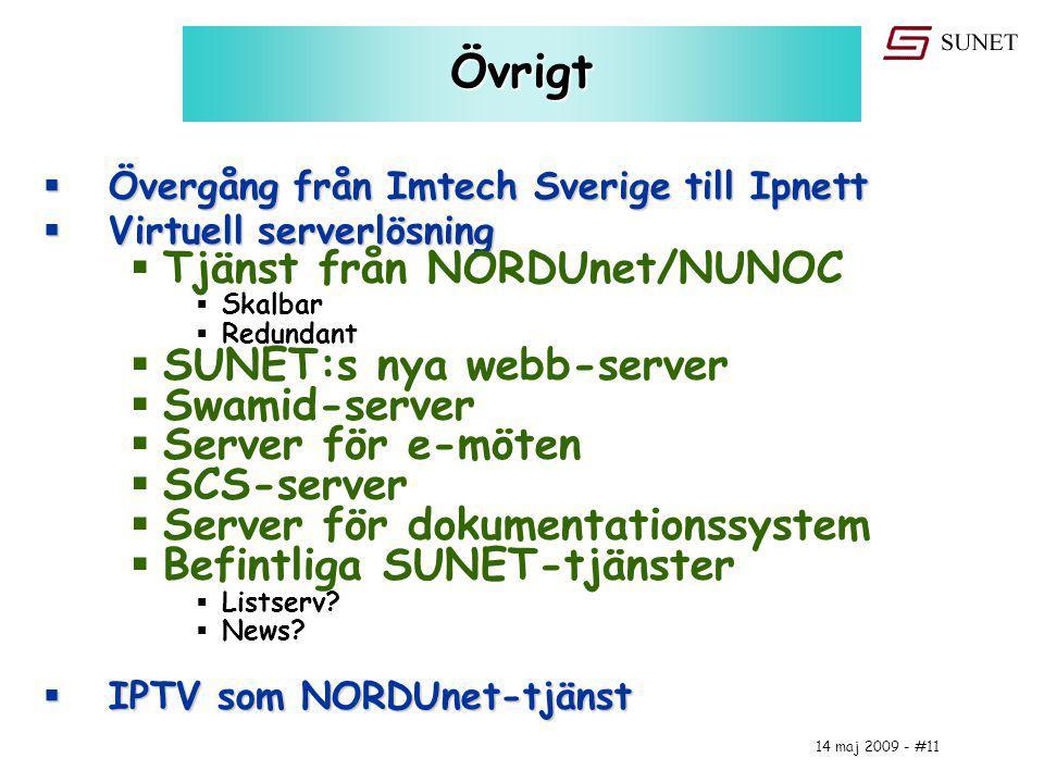 14 maj 2009 - #11 Övrigt  Övergång från Imtech Sverige till Ipnett  Virtuell serverlösning  Tjänst från NORDUnet/NUNOC  Skalbar  Redundant  SUNET:s nya webb-server  Swamid-server  Server för e-möten  SCS-server  Server för dokumentationssystem  Befintliga SUNET-tjänster  Listserv.