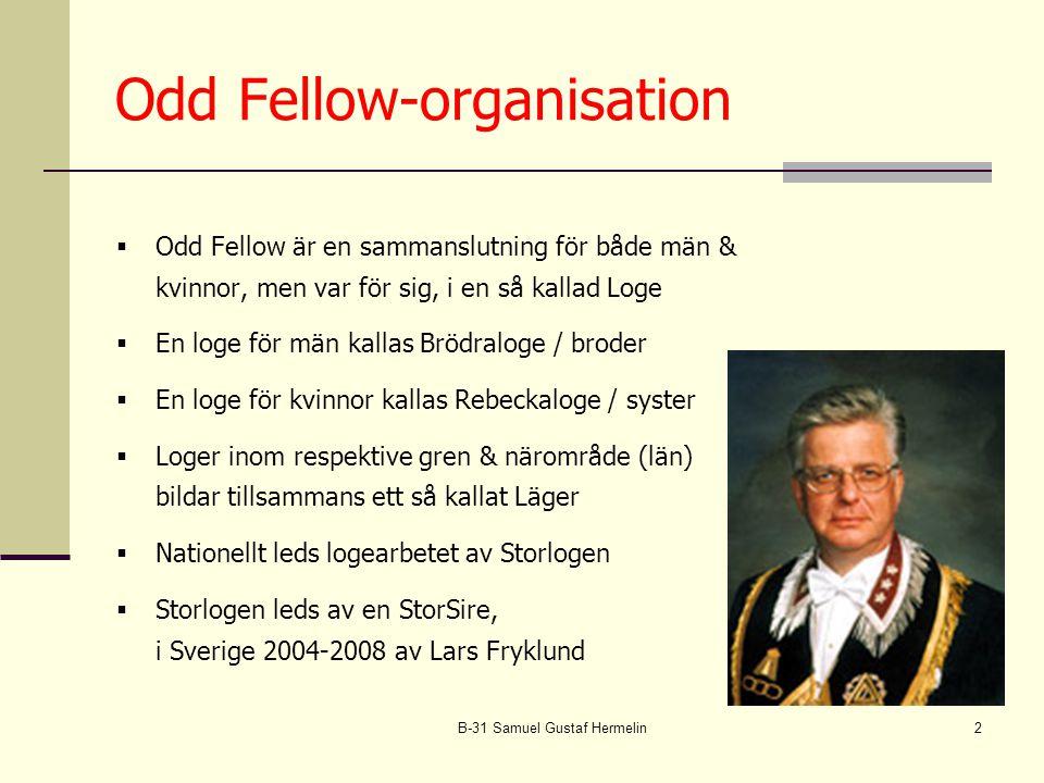 B-31 Samuel Gustaf Hermelin2 Odd Fellow-organisation  Odd Fellow är en sammanslutning för både män & kvinnor, men var för sig, i en så kallad Loge  En loge för män kallas Brödraloge / broder  En loge för kvinnor kallas Rebeckaloge / syster  Loger inom respektive gren & närområde (län) bildar tillsammans ett så kallat Läger  Nationellt leds logearbetet av Storlogen  Storlogen leds av en StorSire, i Sverige 2004-2008 av Lars Fryklund