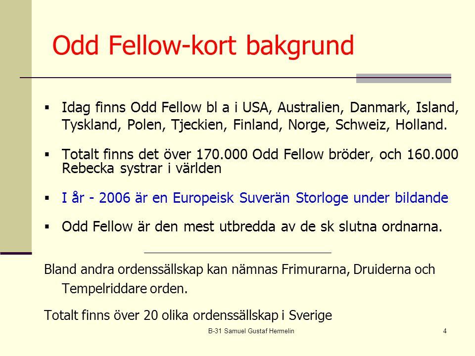 B-31 Samuel Gustaf Hermelin4  Idag finns Odd Fellow bl a i USA, Australien, Danmark, Island, Tyskland, Polen, Tjeckien, Finland, Norge, Schweiz, Holland.
