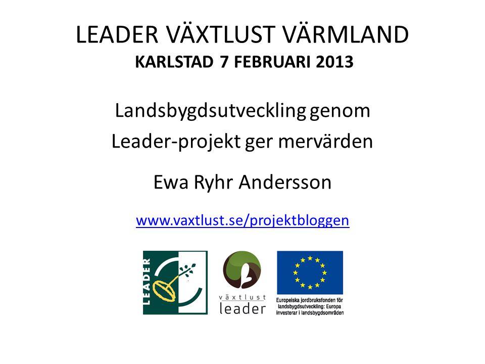 LEADER VÄXTLUST VÄRMLAND KARLSTAD 7 FEBRUARI 2013 Landsbygdsutveckling genom Leader-projekt ger mervärden Ewa Ryhr Andersson www.vaxtlust.se/projektbloggen