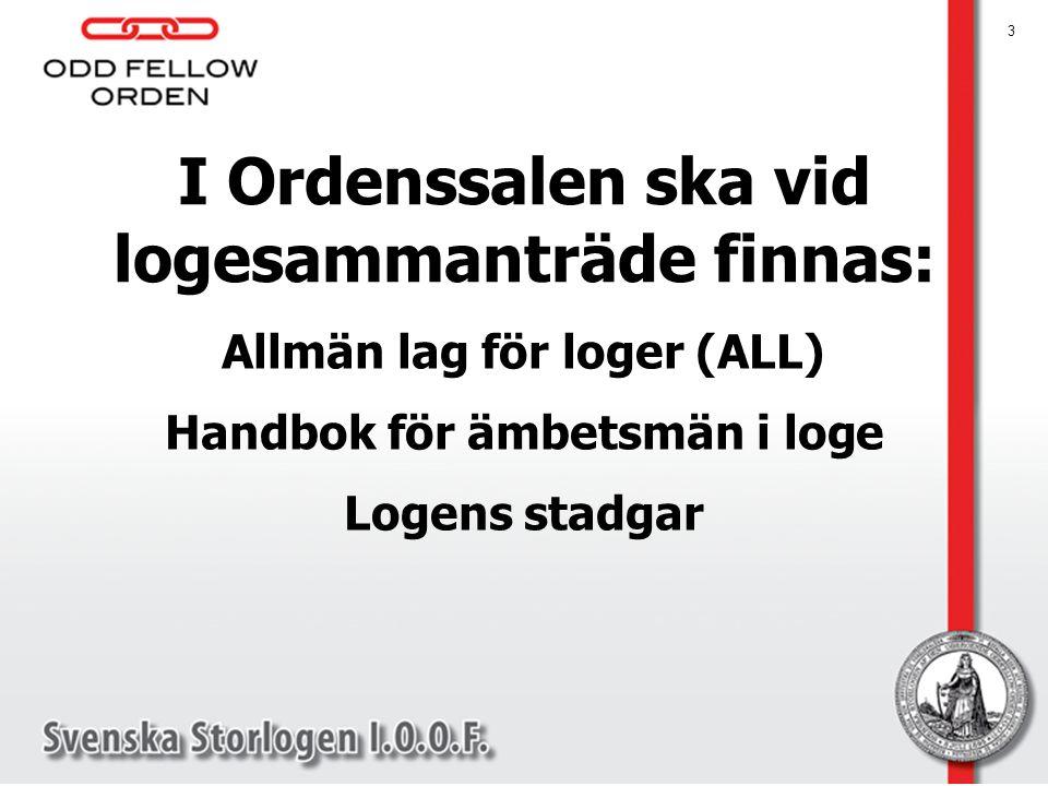 I Ordenssalen ska vid logesammanträde finnas: Allmän lag för loger (ALL) Handbok för ämbetsmän i loge Logens stadgar 3