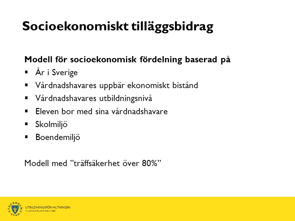 UTBILDNINGSFÖRVALTNINGEN TILLHANDAHÅLLARAVDELNINGEN Socioekonomiskt tilläggsbidrag Modell för socioekonomisk fördelning baserad på  År i Sverige  Vårdnadshavares uppbär ekonomiskt bistånd  Vårdnadshavares utbildningsnivå  Eleven bor med sina vårdnadshavare  Skolmiljö  Boendemiljö Modell med träffsäkerhet över 80%
