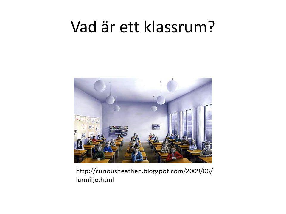 Vad är ett klassrum? http://curiousheathen.blogspot.com/2009/06/ larmiljo.html