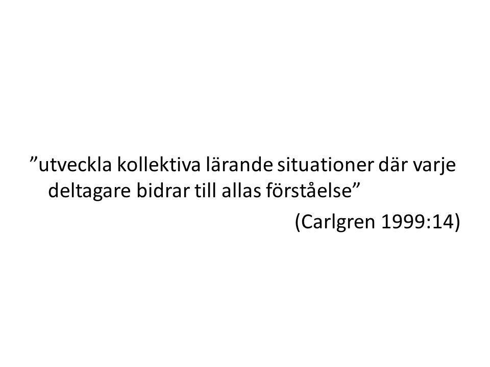 """""""utveckla kollektiva lärande situationer där varje deltagare bidrar till allas förståelse"""" (Carlgren 1999:14)"""