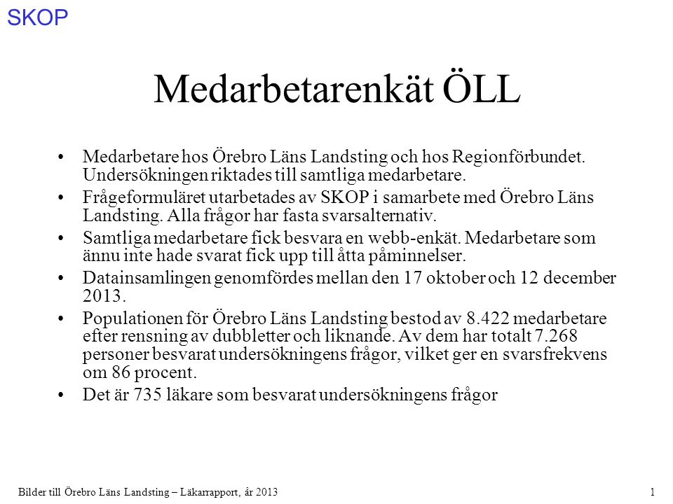 SKOP Bilder till Örebro Läns Landsting – Läkarrapport, år 20131 Medarbetarenkät ÖLL Medarbetare hos Örebro Läns Landsting och hos Regionförbundet.