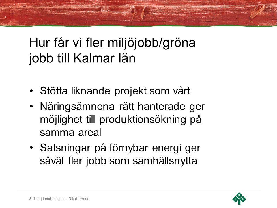 Sid 11 | Lantbrukarnas Riksförbund Hur får vi fler miljöjobb/gröna jobb till Kalmar län Stötta liknande projekt som vårt Näringsämnena rätt hanterade ger möjlighet till produktionsökning på samma areal Satsningar på förnybar energi ger såväl fler jobb som samhällsnytta