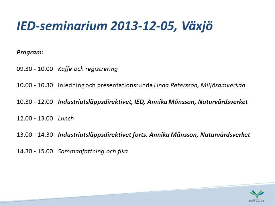 IED-seminarium 2013-12-05, Växjö Program: 09.30 - 10.00Kaffe och registrering 10.00 - 10.30Inledning och presentationsrunda Linda Petersson, Miljösamverkan 10.30 - 12.00Industriutsläppsdirektivet, IED, Annika Månsson, Naturvårdsverket 12.00 - 13.00Lunch 13.00 - 14.30Industriutsläppsdirektivet forts.