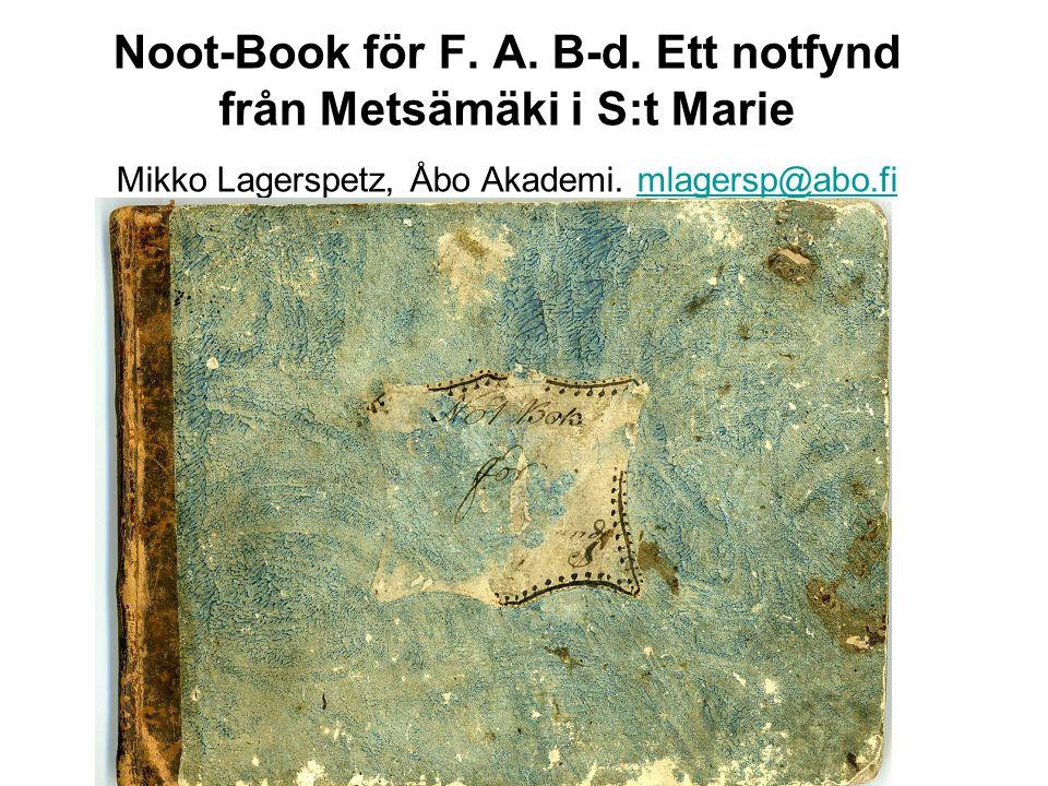 Noot-Book för F. A. B-d. Ett notfynd från Metsämäki i S:t Marie Mikko Lagerspetz, Åbo Akademi.